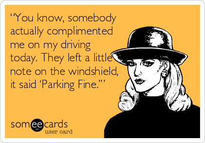 """You know, somebody actually complimented me on my driving today. They left a little note on the windshield, it said 'Parking Fine.'"""