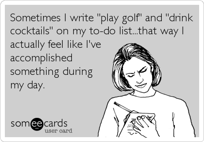"Sometimes I write ""play golf"" and ""drink cocktails"" on my to-do list...that way I actually feel like I've accomplished something during  my day."