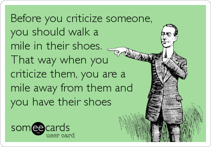 Before you criticize someone, you should walk a mile in their shoes. That way when you  criticize them, you are a mile away from them and you have their shoes