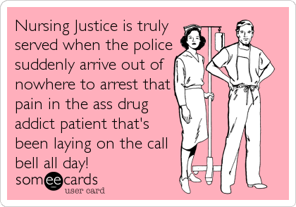 Nursing Justice is truly served when the police suddenly arrive out of nowhere to arrest that pain in the ass drug addict patient that's been