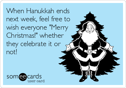 "When Hanukkah ends next week, feel free to wish everyone ""Merry Christmas!"" whether they celebrate it or not!"