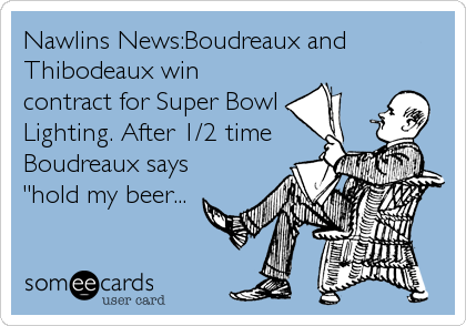 "Nawlins News:Boudreaux and Thibodeaux win contract for Super Bowl Lighting. After 1/2 time Boudreaux says ""hold my beer..."
