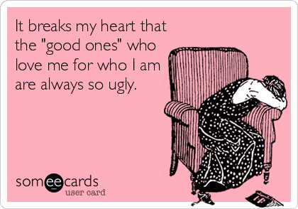 """It breaks my heart that the """"good ones"""" who love me for who I am are always so ugly."""