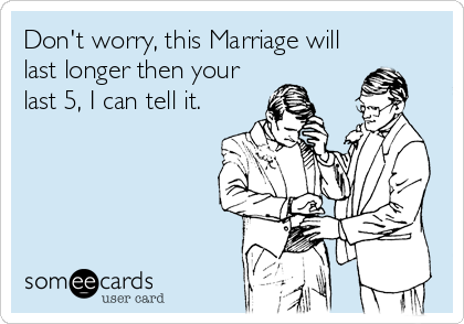Don't worry, this Marriage will last longer then your last 5, I can tell it.