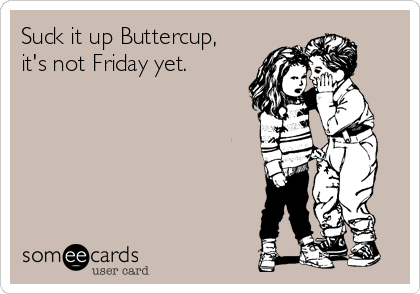 Suck it up Buttercup,  it's not Friday yet.