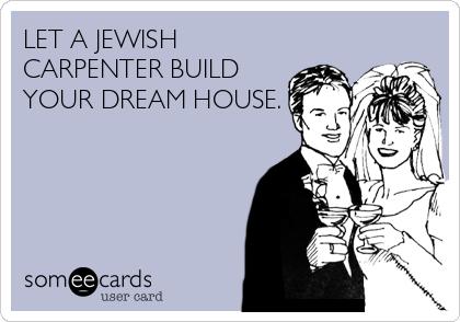 LET A JEWISH CARPENTER BUILD YOUR DREAM HOUSE.