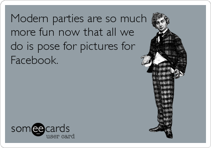 Modern parties are so much more fun now that all we do is pose for pictures for Facebook.
