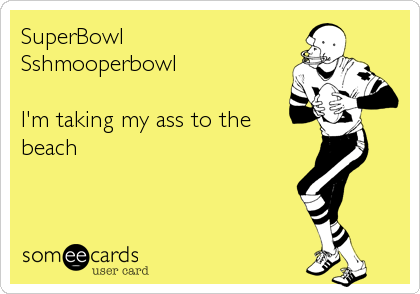 SuperBowl Sshmooperbowl  I'm taking my ass to the  beach
