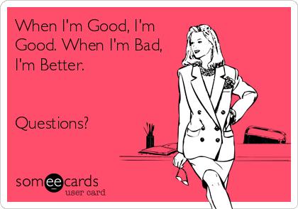 When I'm Good, I'm Good. When I'm Bad, I'm Better.   Questions?