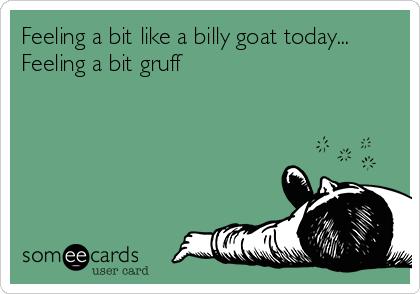 Feeling a bit like a billy goat today... Feeling a bit gruff