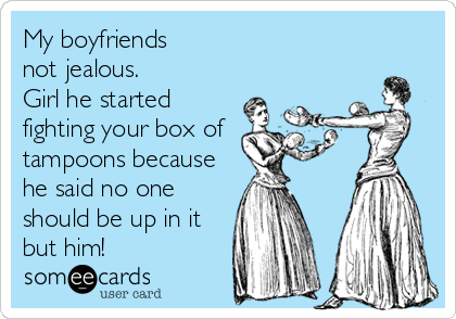 My boyfriends  not jealous. Girl he started fighting your box of tampoons because he said no one should be up in it but him!