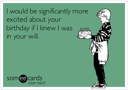 I would be significantly more  excited about your birthday if I knew I was in your will.