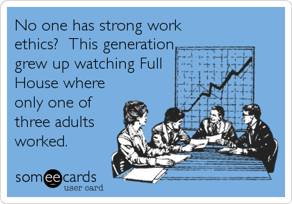 No one has strong work ethics?  This generation grew up watching Full House where only one of three adults worked.