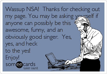 Wassup NSA!  Thanks for checking out my page. You may be asking yourself if anyone can possibly be this awesome, funny, and an obviously good singer.  Yes, yes, and heck to the yes!  Enjoy!