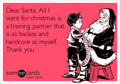 Dear Santa. All I want for christmas is a training partner that is as badass and hardcore as myself. Thank you