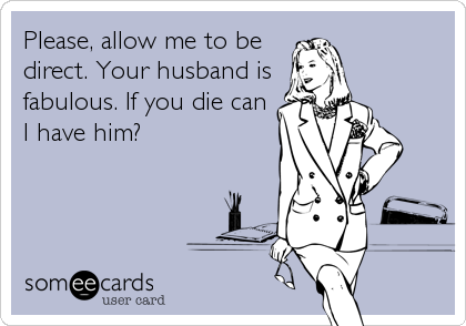 Please, allow me to be direct. Your husband is fabulous. If you die can I have him?