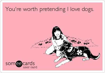 You're worth pretending I love dogs.