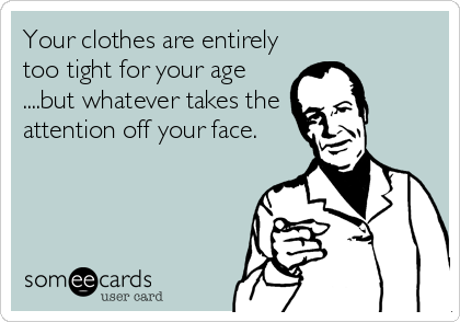 Your clothes are entirely too tight for your age ....but whatever takes the attention off your face.
