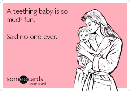A teething baby is so much fun.   Said no one ever.