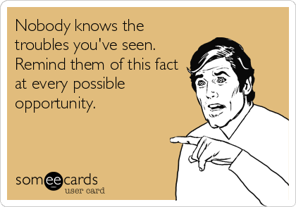 Nobody knows the troubles you've seen. Remind them of this fact at every possible opportunity.