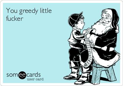 You greedy little fucker