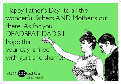 Happy Father's Day  to all the wonderful fathers AND Mother's out there! As for you DEADBEAT DAD'S I hope that  your day is filled with guilt and shame!