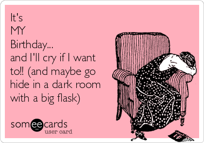 It's  MY  Birthday... and I'll cry if I want to!! (and maybe go hide in a dark room with a big flask)