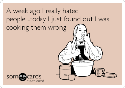 A week ago I really hated people....today I just found out I was cooking them wrong