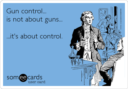 Gun control... is not about guns...  ...it's about control.