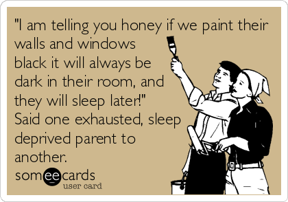 """""""I am telling you honey if we paint their walls and windows black it will always be dark in their room, and they will sleep later!"""" Said one exhausted, sleep deprived parent to another."""