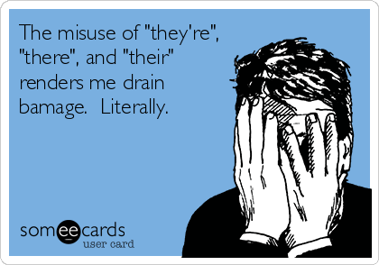 """The misuse of """"they're"""", """"there"""", and """"their"""" renders me drain bamage.  Literally."""