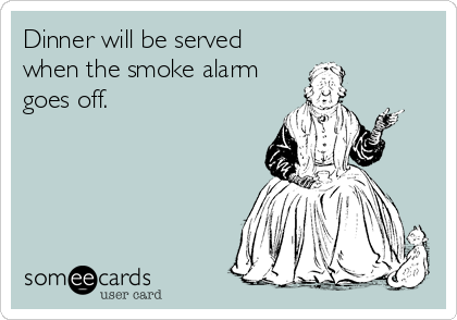 Dinner will be served when the smoke alarm goes off.