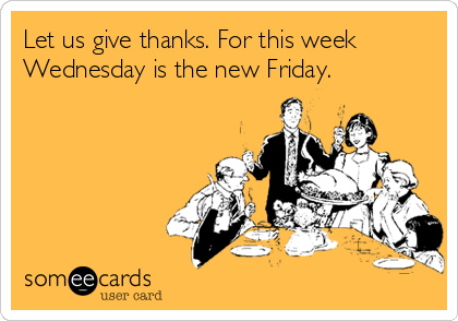 Let us give thanks. For this week Wednesday is the new Friday.