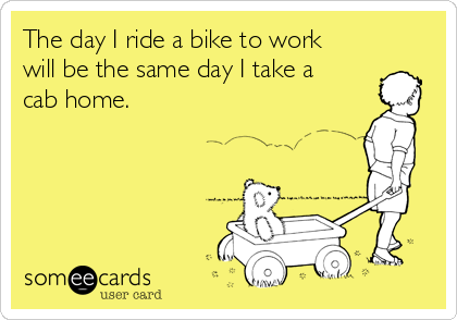 The day I ride a bike to work  will be the same day I take a  cab home.