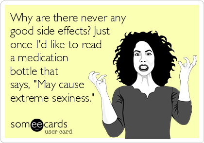 """Why are there never any good side effects? Just once I'd like to read a medication bottle that says, """"May cause extreme sexiness."""""""