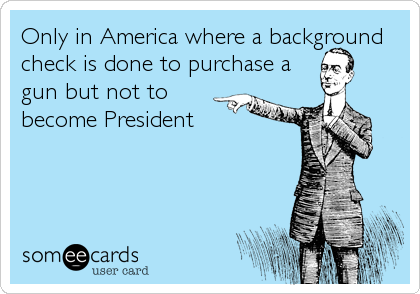 Only in America where a background check is done to purchase a gun but not to become President