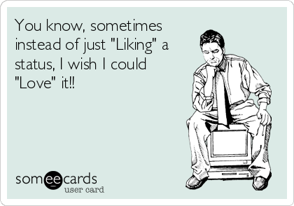 """You know, sometimes instead of just """"Liking"""" a status, I wish I could """"Love"""" it!!"""