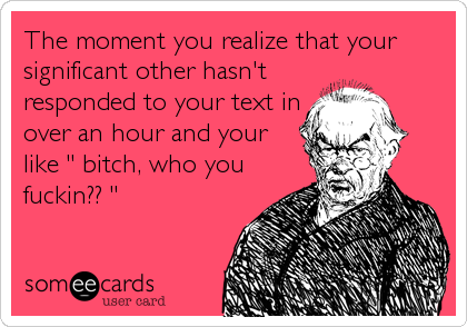 """The moment you realize that your significant other hasn't responded to your text in over an hour and your like """" bitch, who you fuckin?? """""""