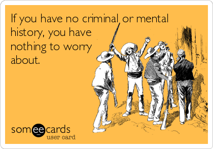 If you have no criminal or mental history, you have nothing to worry about.