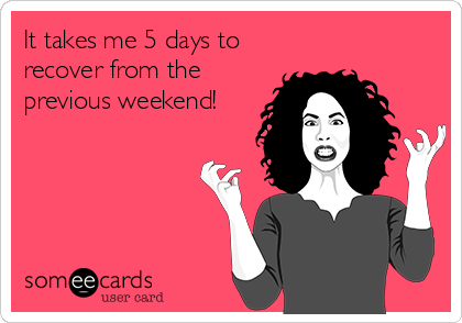 It takes me 5 days to recover from the previous weekend!