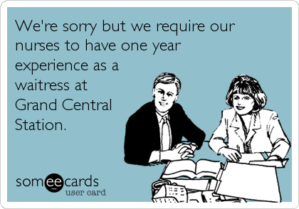 We're sorry but we require our nurses to have one year experience as a  waitress at Grand Central Station.