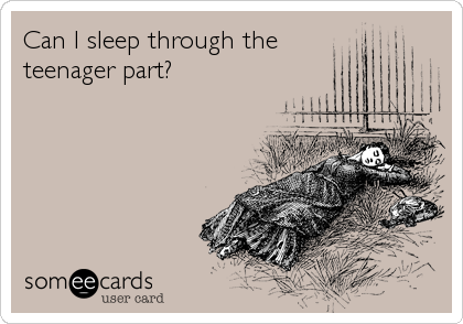 Can I sleep through the  teenager part?