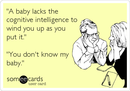"""""""A baby lacks the cognitive intelligence to wind you up as you put it.""""  """"You don't know my baby."""""""