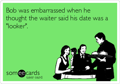 "Bob was embarrassed when he thought the waiter said his date was a ""looker""."
