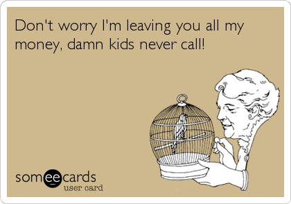 Don't worry I'm leaving you all my money, damn kids never call!