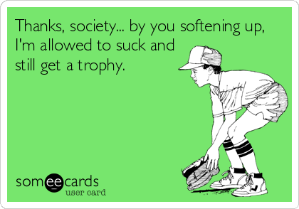 Thanks, society... by you softening up, I'm allowed to suck and still get a trophy.