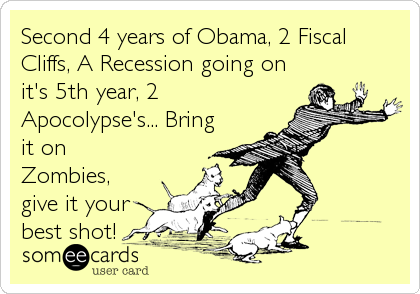 Second 4 years of Obama, 2 Fiscal Cliffs, A Recession going on it's 5th year, 2 Apocolypse's... Bring it on Zombies, give it your best shot!