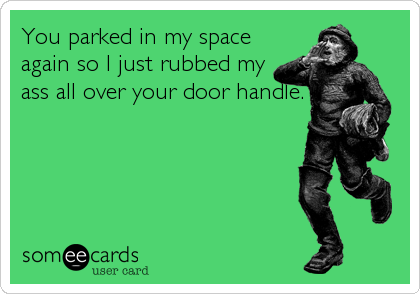 You parked in my space again so I just rubbed my ass all over your door handle.