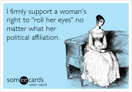 "I firmly support a woman's right to ""roll her eyes"" no matter what her political affiliation."