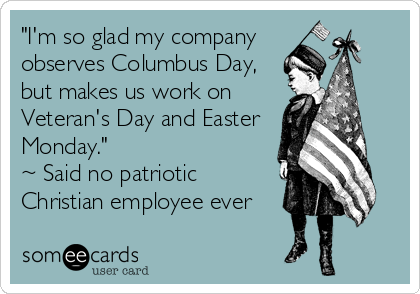 """I'm so glad my company observes Columbus Day, but makes us work on Veteran's Day and Easter Monday."" ~ Said no patriotic Christian employee ever"